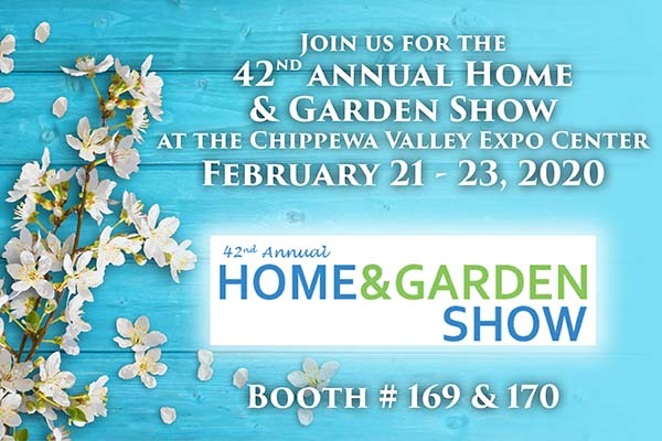 Join us for the 42nd annual Home & Garden Show at the Chippewa Valley Expo Center - February 21-30, 2020 - Booth #169 & #170